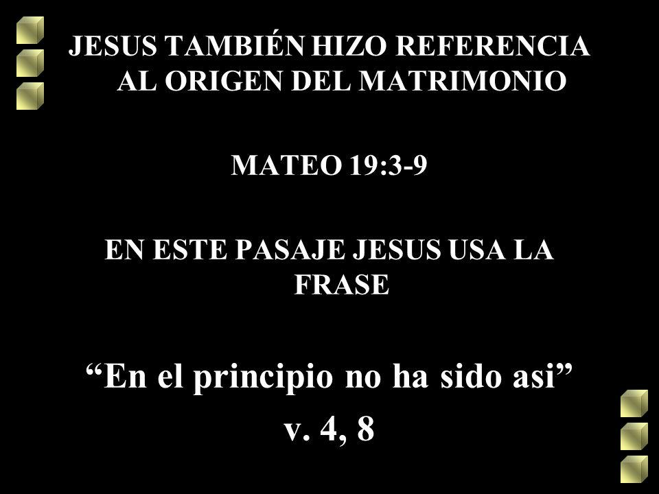 JESUS TAMBIÉN HIZO REFERENCIA AL ORIGEN DEL MATRIMONIO MATEO 19:3-9 EN ESTE PASAJE JESUS USA LA FRASE En el principio no ha sido asi v. 4, 8