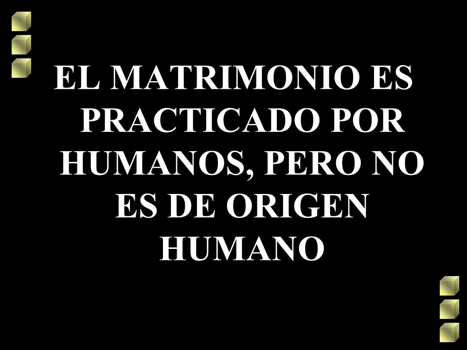 EL MATRIMONIO ES PRACTICADO POR HUMANOS, PERO NO ES DE ORIGEN HUMANO