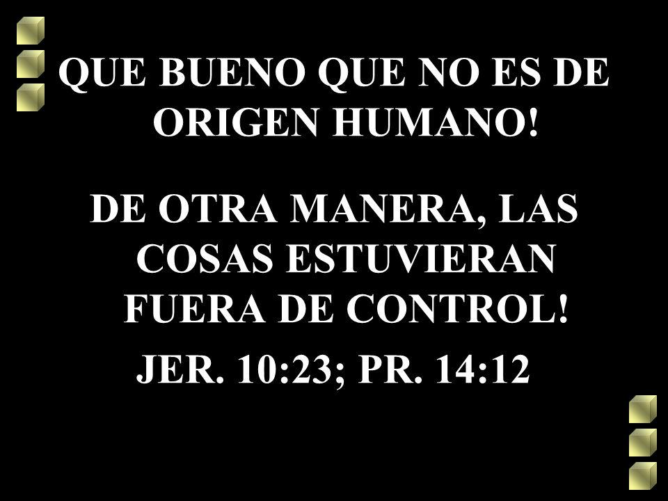 QUE BUENO QUE NO ES DE ORIGEN HUMANO! DE OTRA MANERA, LAS COSAS ESTUVIERAN FUERA DE CONTROL! JER. 10:23; PR. 14:12