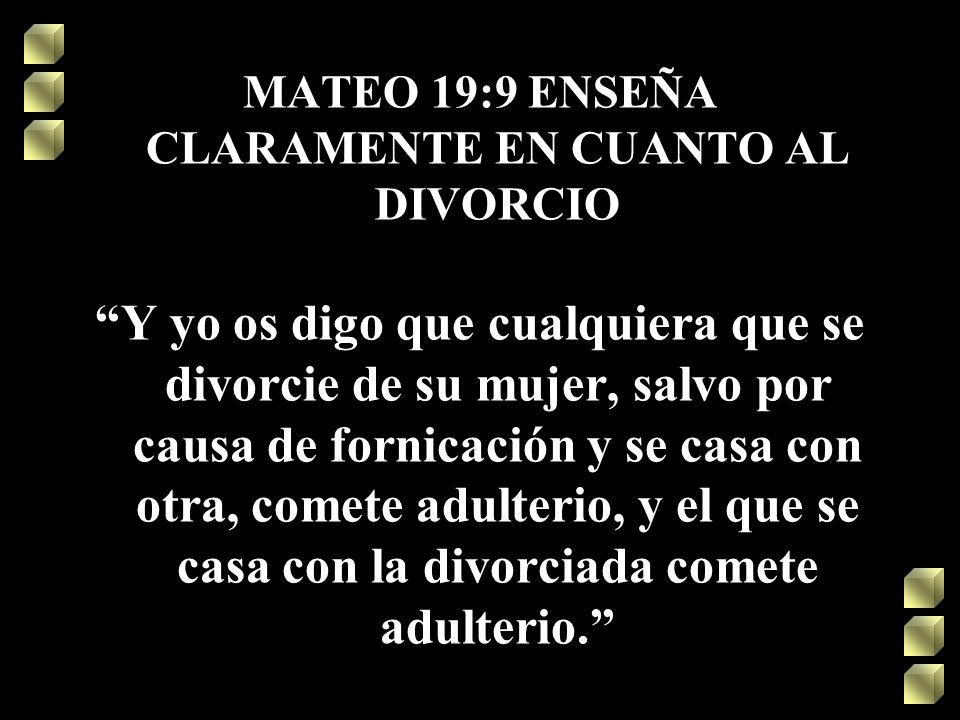 MATEO 19:9 ENSEÑA CLARAMENTE EN CUANTO AL DIVORCIO Y yo os digo que cualquiera que se divorcie de su mujer, salvo por causa de fornicación y se casa c
