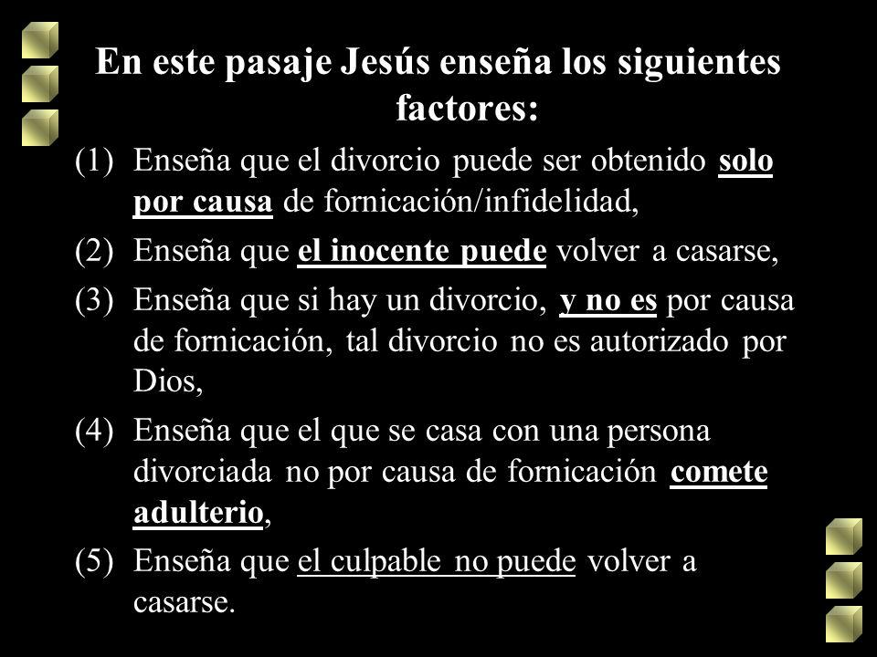 En este pasaje Jesús enseña los siguientes factores: (1)Enseña que el divorcio puede ser obtenido solo por causa de fornicación/infidelidad, (2)Enseña