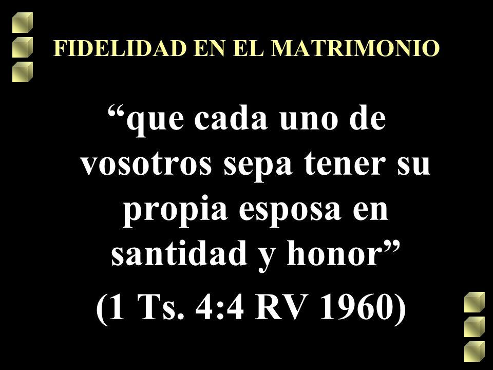 FIDELIDAD EN EL MATRIMONIO que cada uno de vosotros sepa tener su propia esposa en santidad y honor (1 Ts. 4:4 RV 1960)