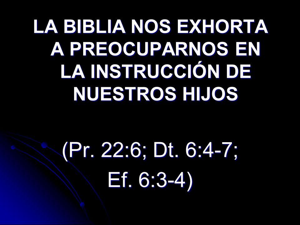 LA BIBLIA NOS EXHORTA A PREOCUPARNOS EN LA INSTRUCCIÓN DE NUESTROS HIJOS (Pr. 22:6; Dt. 6:4-7; Ef. 6:3-4)