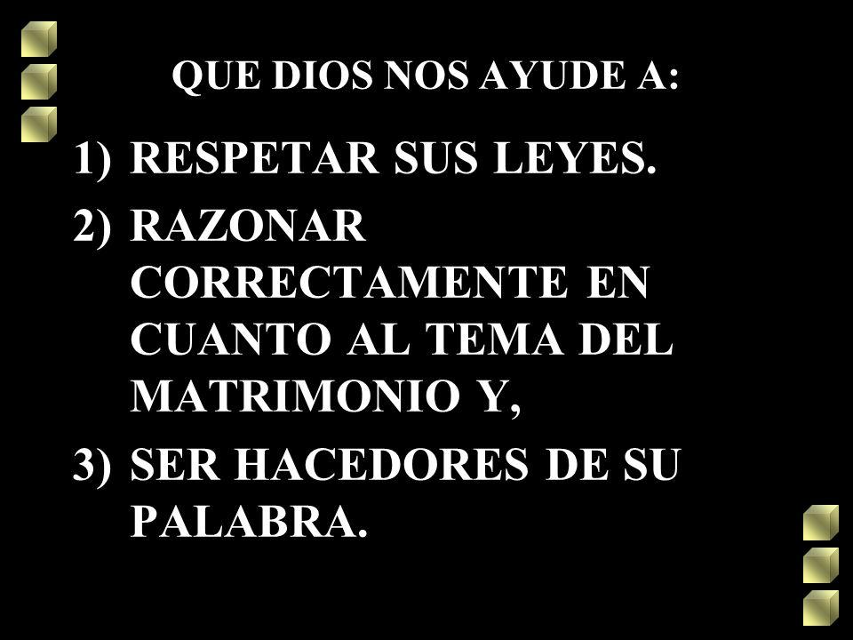 QUE DIOS NOS AYUDE A: 1)RESPETAR SUS LEYES. 2)RAZONAR CORRECTAMENTE EN CUANTO AL TEMA DEL MATRIMONIO Y, 3)SER HACEDORES DE SU PALABRA.