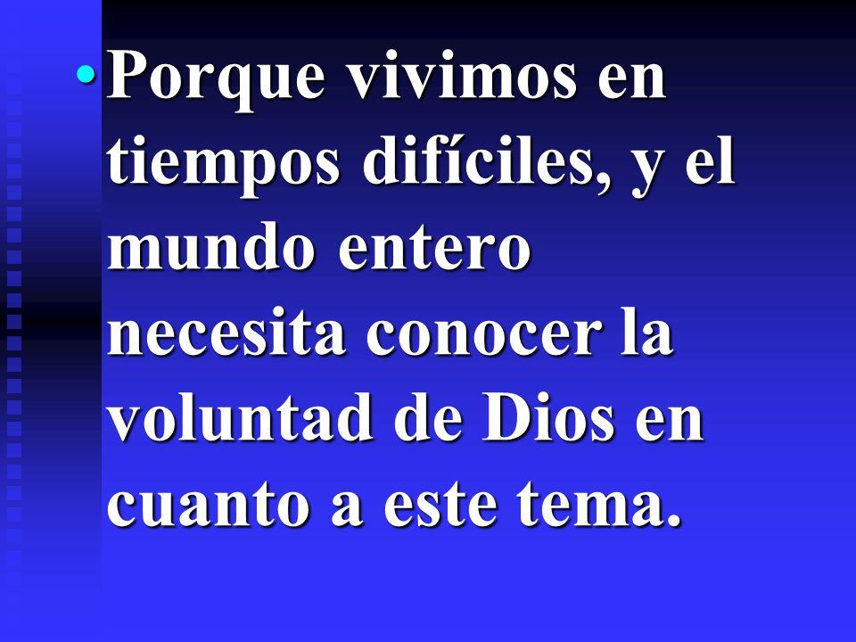 Porque vivimos en tiempos difíciles, y el mundo entero necesita conocer la voluntad de Dios en cuanto a este tema.Porque vivimos en tiempos difíciles,
