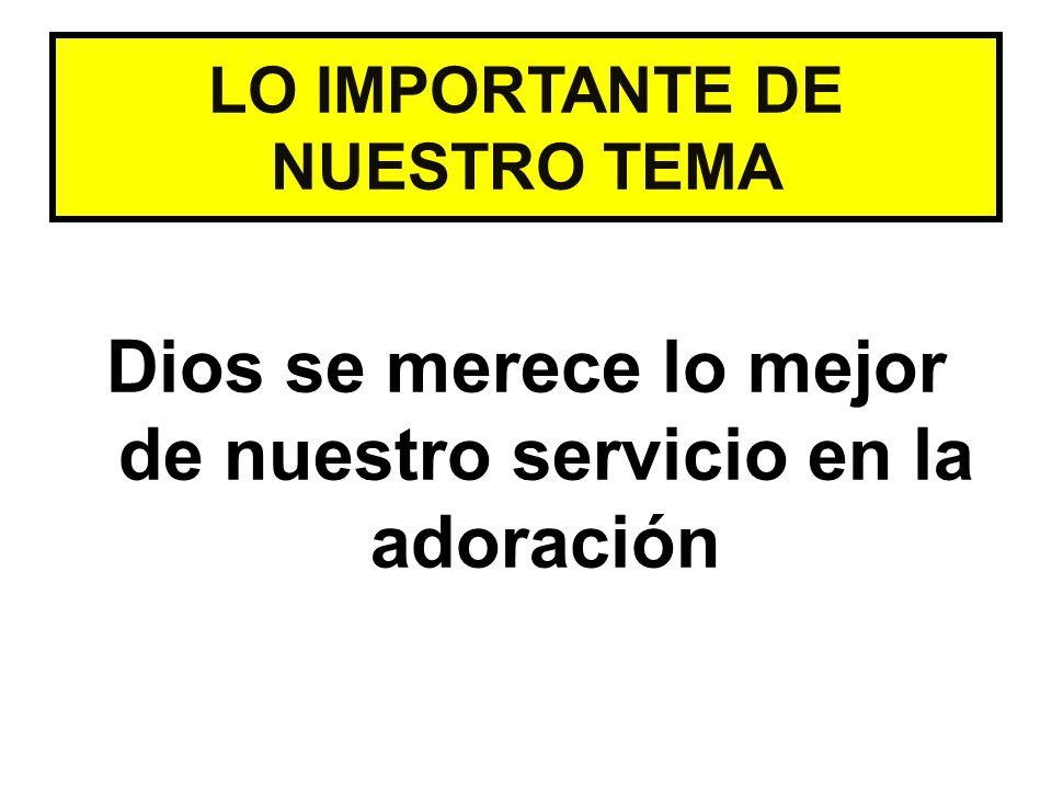 Dios se merece lo mejor de nuestro servicio en la adoración LO IMPORTANTE DE NUESTRO TEMA