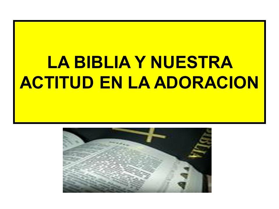 LA BIBLIA Y NUESTRA ACTITUD EN LA ADORACION