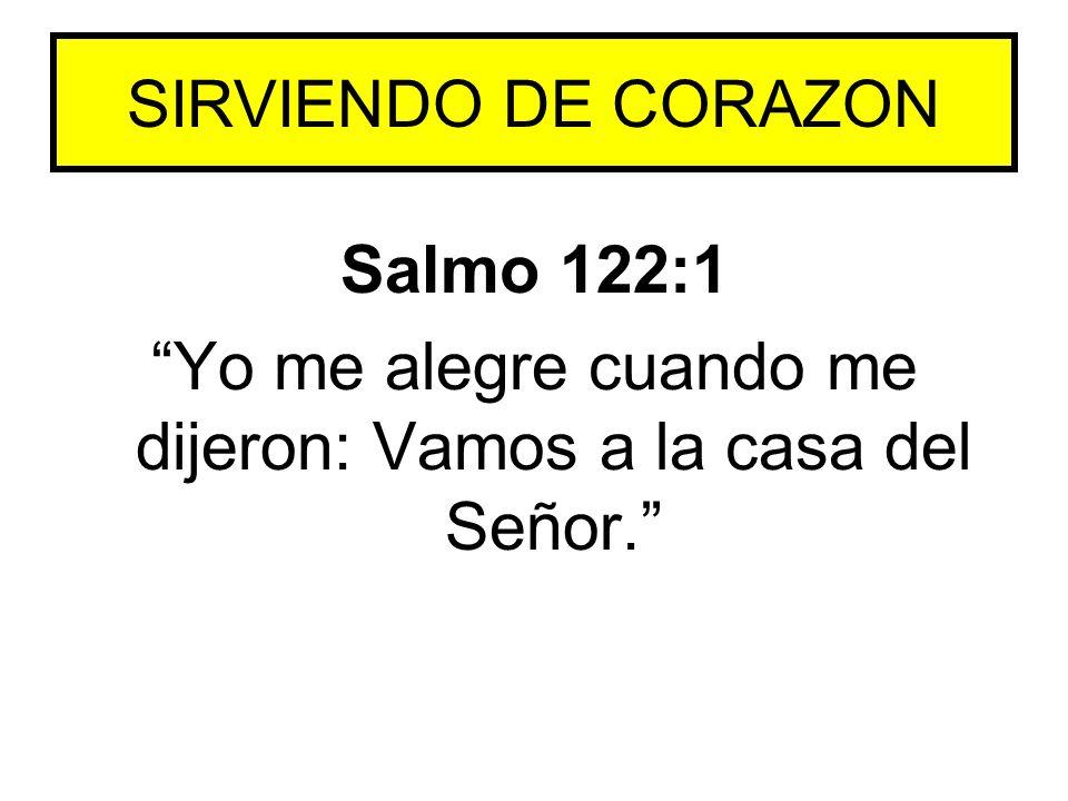 Salmo 122:1 Yo me alegre cuando me dijeron: Vamos a la casa del Señor. SIRVIENDO DE CORAZON