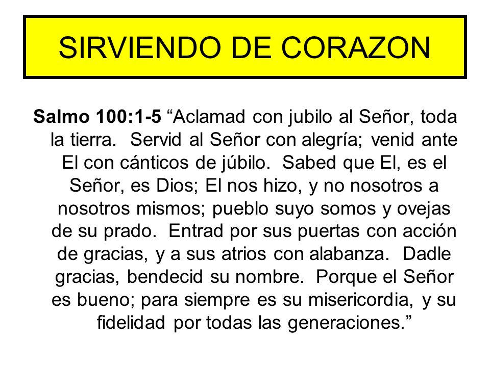 Salmo 100:1-5 Aclamad con jubilo al Señor, toda la tierra. Servid al Señor con alegría; venid ante El con cánticos de júbilo. Sabed que El, es el Seño