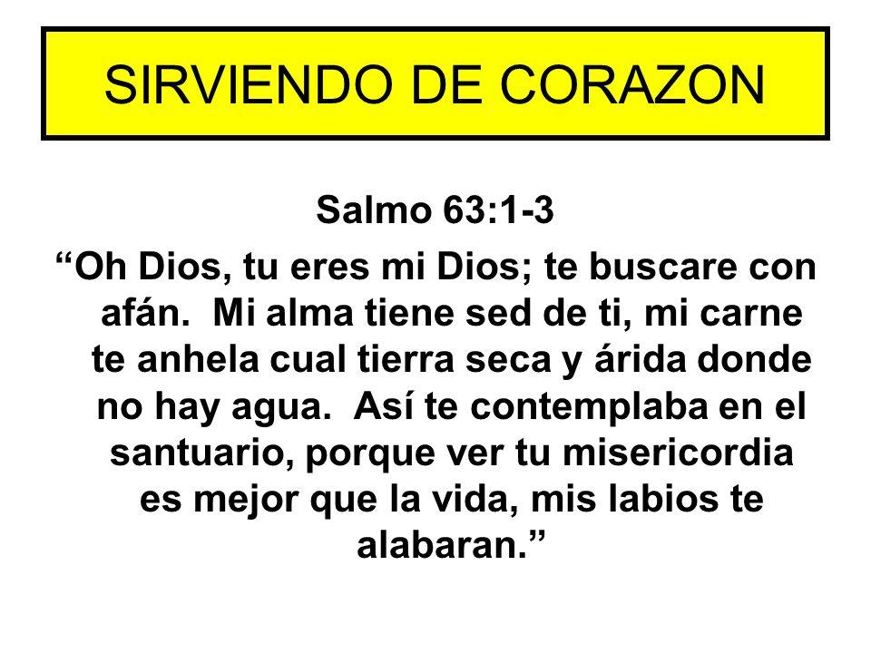 Salmo 63:1-3 Oh Dios, tu eres mi Dios; te buscare con afán. Mi alma tiene sed de ti, mi carne te anhela cual tierra seca y árida donde no hay agua. As