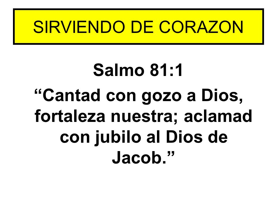 Salmo 81:1 Cantad con gozo a Dios, fortaleza nuestra; aclamad con jubilo al Dios de Jacob. SIRVIENDO DE CORAZON