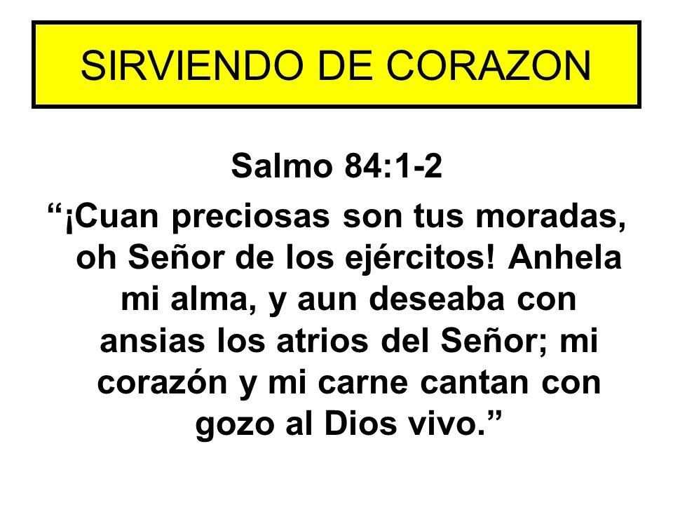 Salmo 84:1-2 ¡Cuan preciosas son tus moradas, oh Señor de los ejércitos! Anhela mi alma, y aun deseaba con ansias los atrios del Señor; mi corazón y m