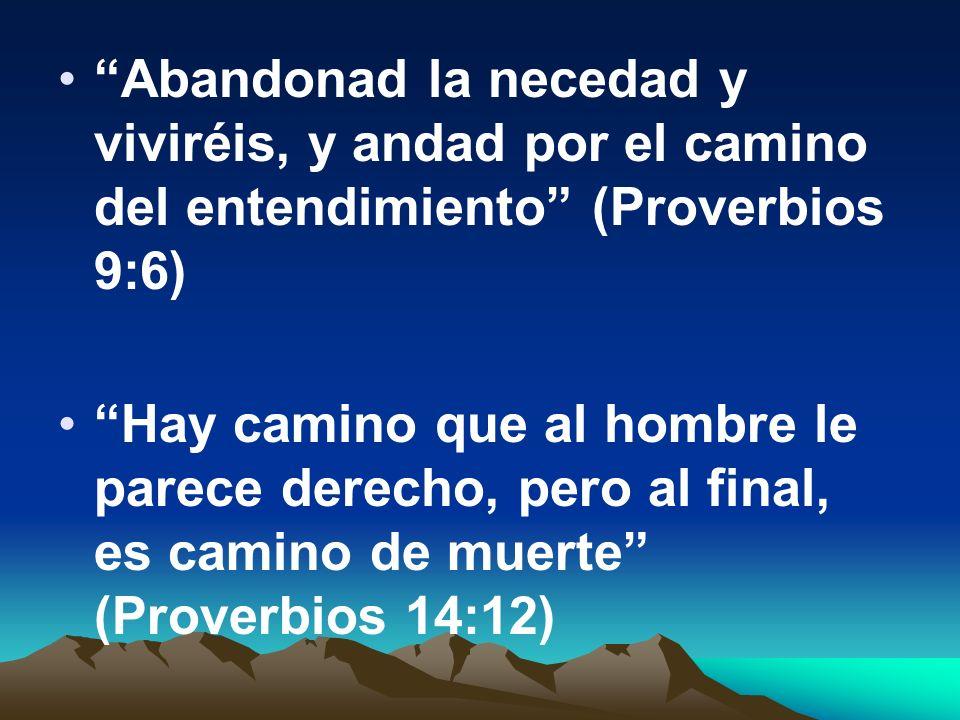 Abandonad la necedad y viviréis, y andad por el camino del entendimiento (Proverbios 9:6) Hay camino que al hombre le parece derecho, pero al final, e