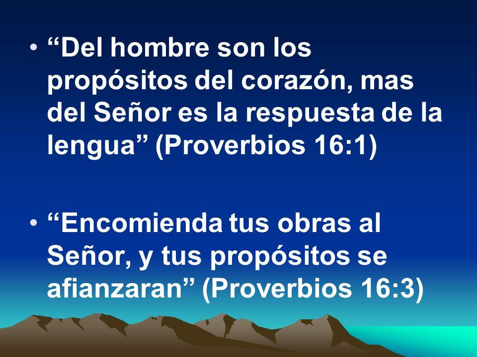 Del hombre son los propósitos del corazón, mas del Señor es la respuesta de la lengua (Proverbios 16:1) Encomienda tus obras al Señor, y tus propósito