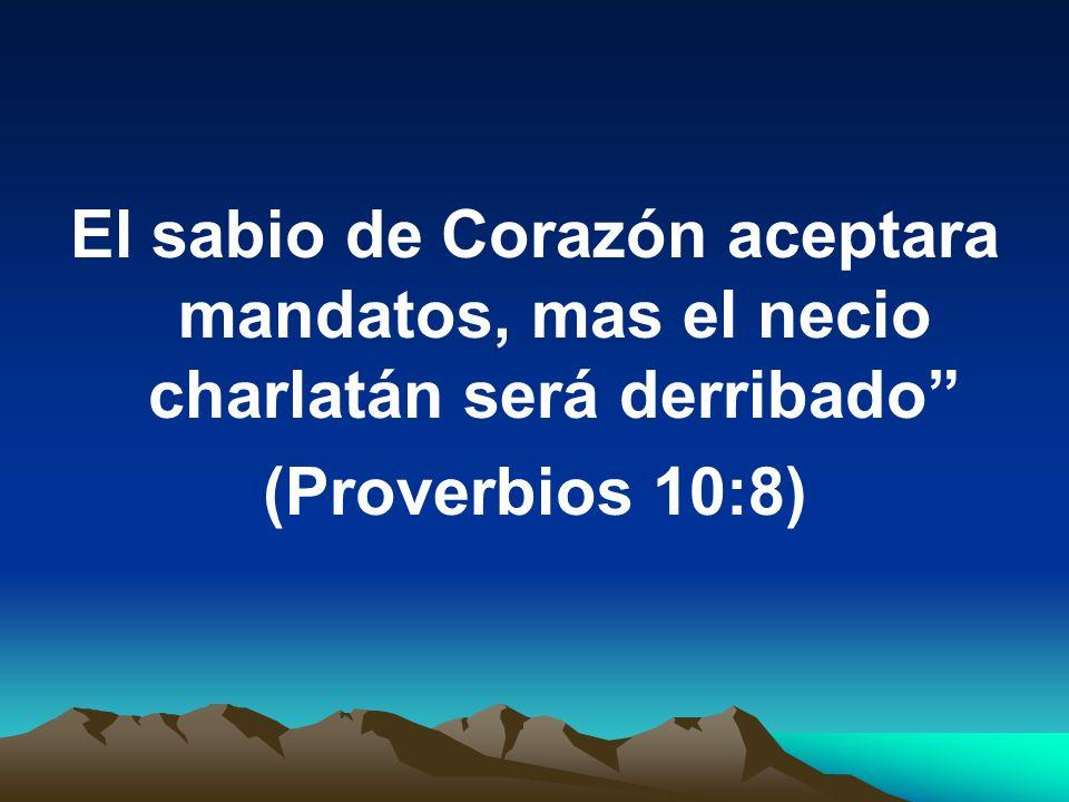 El sabio de Corazón aceptara mandatos, mas el necio charlatán será derribado (Proverbios 10:8)