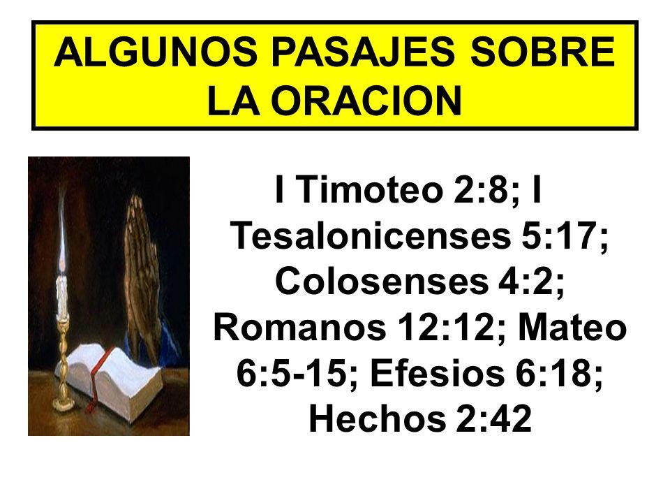 ALGUNOS PASAJES SOBRE LA ORACION I Timoteo 2:8; I Tesalonicenses 5:17; Colosenses 4:2; Romanos 12:12; Mateo 6:5-15; Efesios 6:18; Hechos 2:42