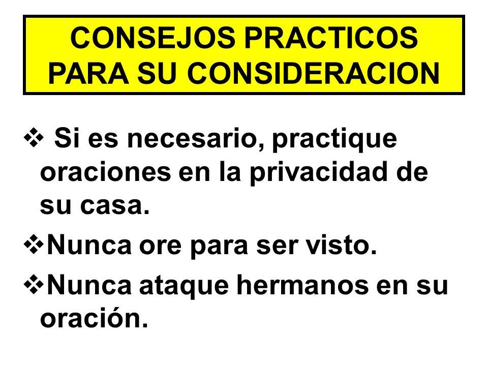 CONSEJOS PRACTICOS PARA SU CONSIDERACION Si es necesario, practique oraciones en la privacidad de su casa. Nunca ore para ser visto. Nunca ataque herm