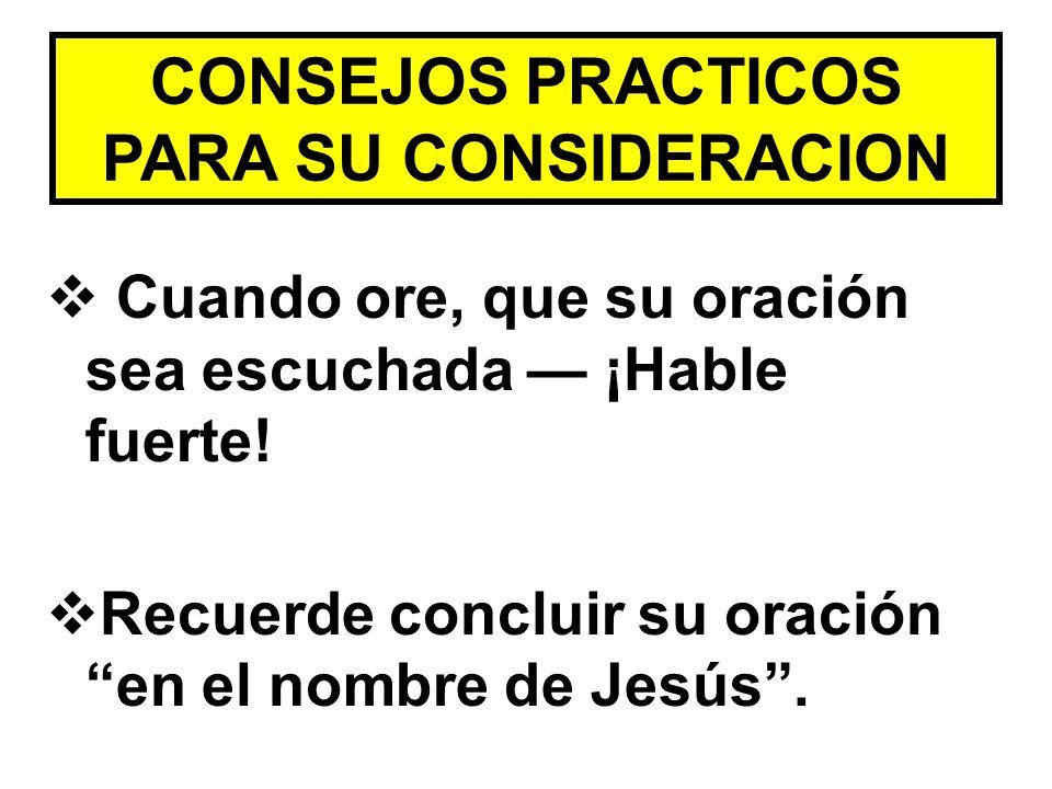 CONSEJOS PRACTICOS PARA SU CONSIDERACION Cuando ore, que su oración sea escuchada ¡Hable fuerte! Recuerde concluir su oración en el nombre de Jesús.