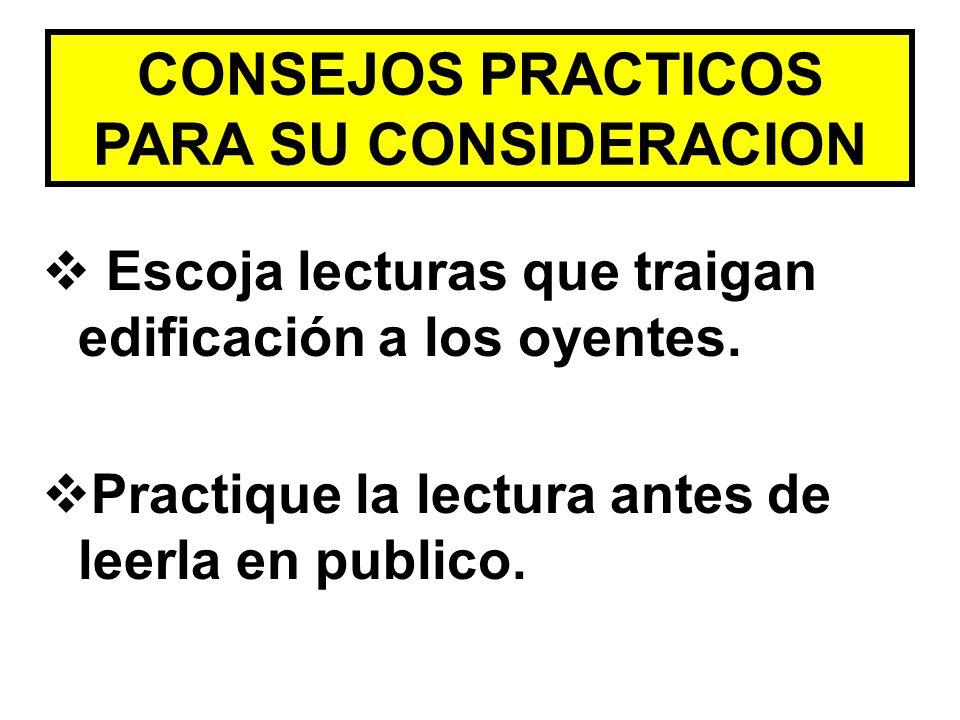 CONSEJOS PRACTICOS PARA SU CONSIDERACION Escoja lecturas que traigan edificación a los oyentes. Practique la lectura antes de leerla en publico.