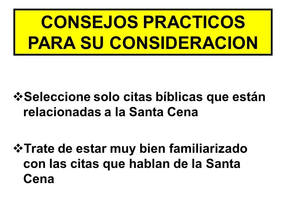CONSEJOS PRACTICOS PARA SU CONSIDERACION Seleccione solo citas bíblicas que están relacionadas a la Santa Cena Trate de estar muy bien familiarizado c