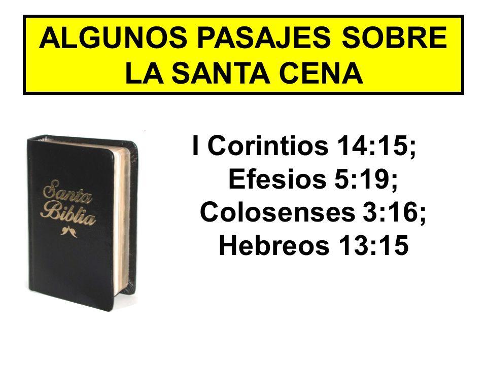 ALGUNOS PASAJES SOBRE LA SANTA CENA I Corintios 14:15; Efesios 5:19; Colosenses 3:16; Hebreos 13:15