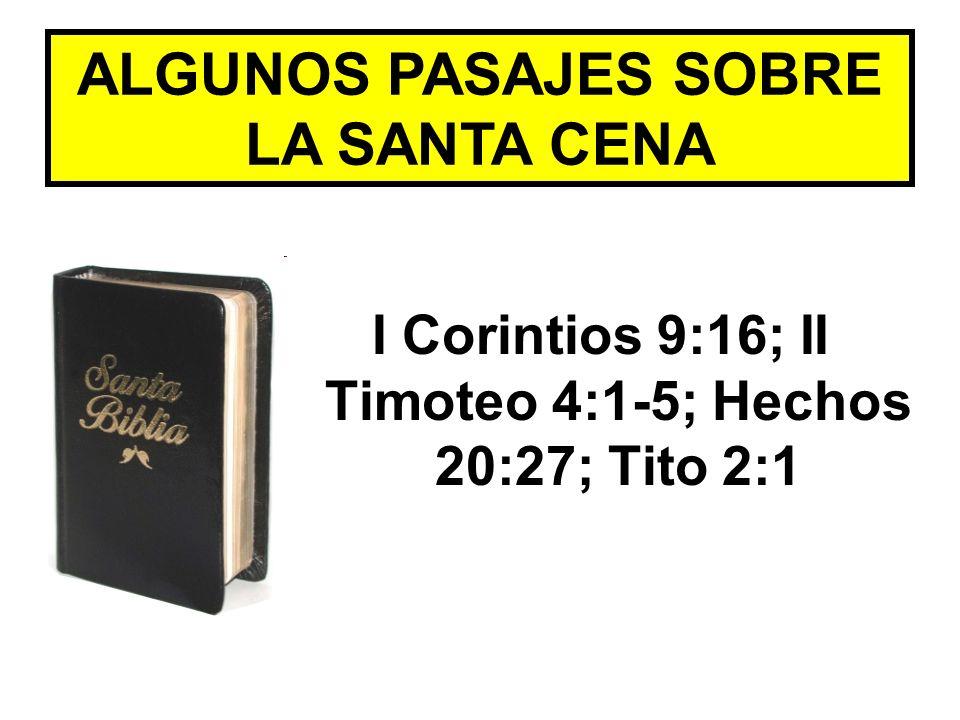 ALGUNOS PASAJES SOBRE LA SANTA CENA I Corintios 9:16; II Timoteo 4:1-5; Hechos 20:27; Tito 2:1