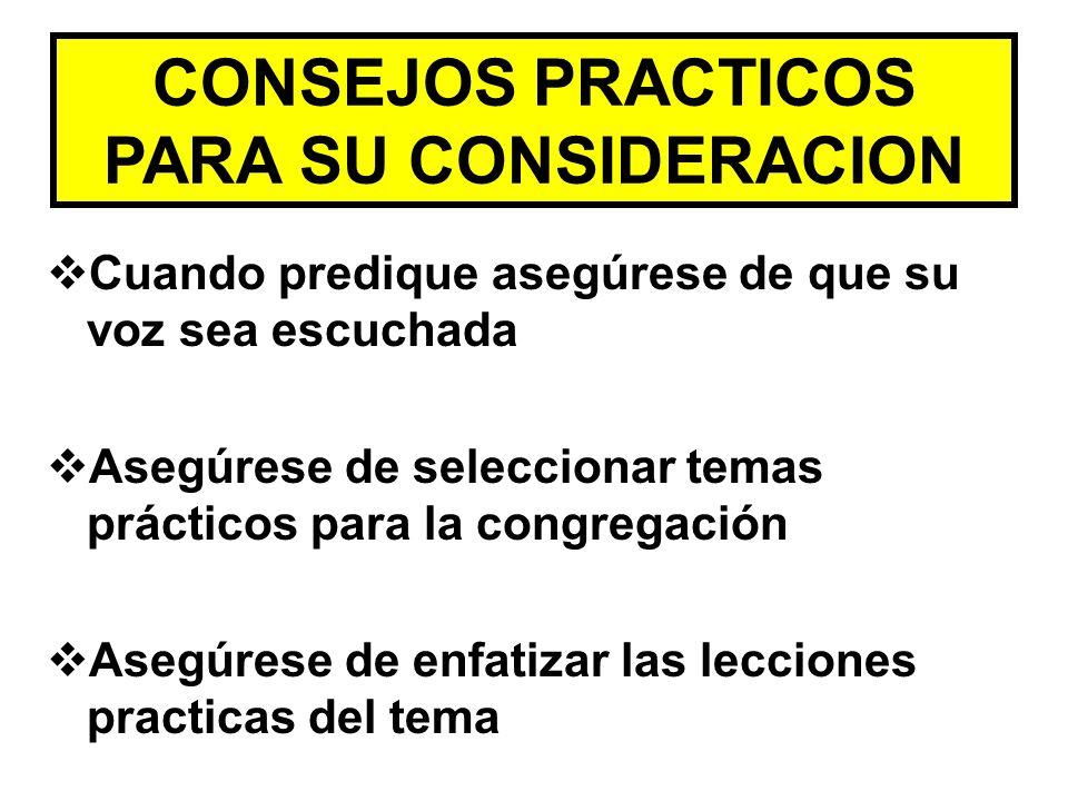 CONSEJOS PRACTICOS PARA SU CONSIDERACION Cuando predique asegúrese de que su voz sea escuchada Asegúrese de seleccionar temas prácticos para la congre