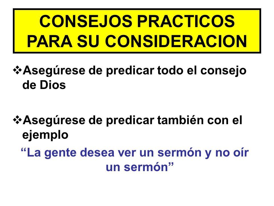CONSEJOS PRACTICOS PARA SU CONSIDERACION Asegúrese de predicar todo el consejo de Dios Asegúrese de predicar también con el ejemplo La gente desea ver