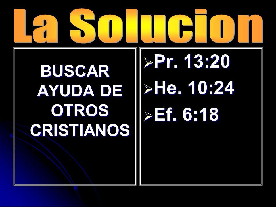 BUSCAR AYUDA DE OTROS CRISTIANOS Pr. 13:20 Pr. 13:20 He. 10:24 He. 10:24 Ef. 6:18 Ef. 6:18