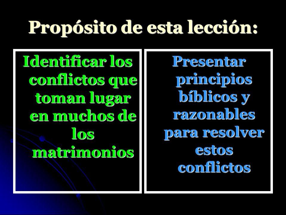 Propósito de esta lección: Identificar los conflictos que toman lugar en muchos de los matrimonios Presentar principios bíblicos y razonables para res