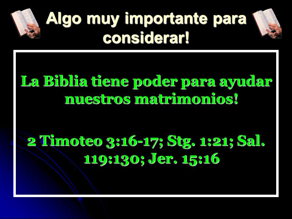 Algo muy importante para considerar! La Biblia tiene poder para ayudar nuestros matrimonios! 2 Timoteo 3:16-17; Stg. 1:21; Sal. 119:130; Jer. 15:16