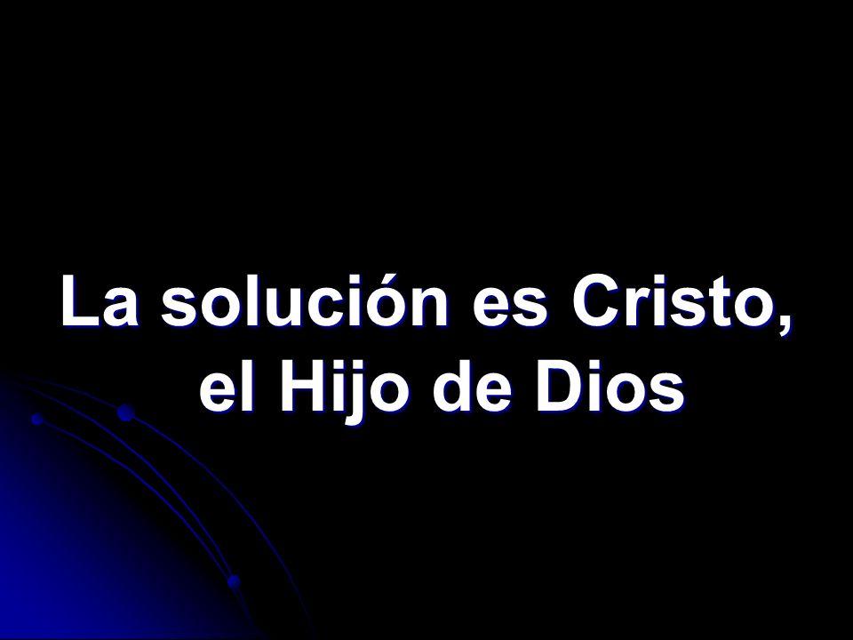La solución es Cristo, el Hijo de Dios