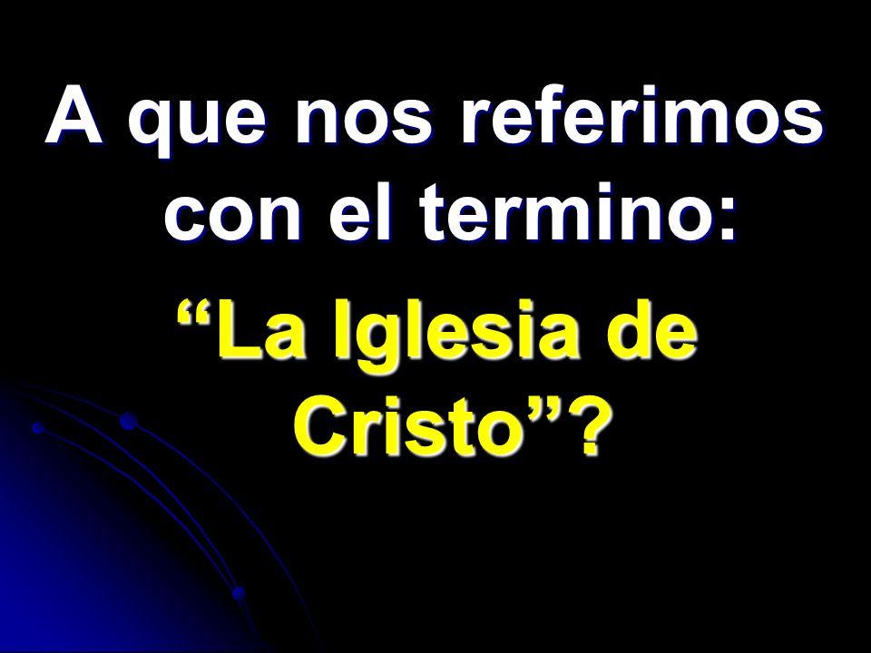 A que nos referimos con el termino: La Iglesia de Cristo?