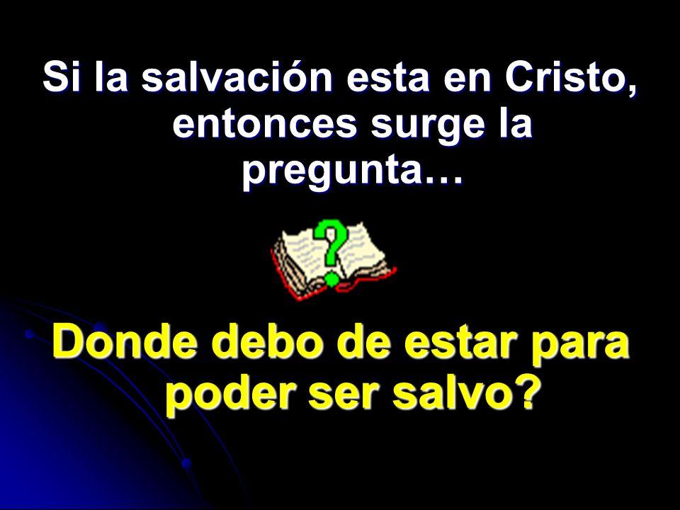 Si la salvación esta en Cristo, entonces surge la pregunta… Donde debo de estar para poder ser salvo?