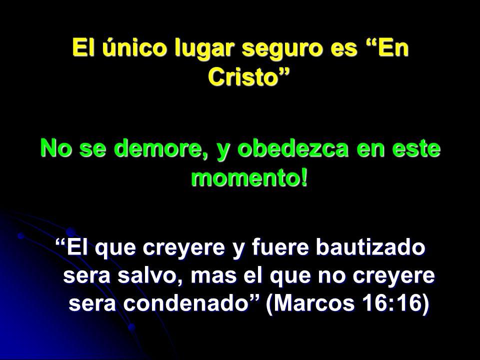 El único lugar seguro es En Cristo No se demore, y obedezca en este momento! El que creyere y fuere bautizado sera salvo, mas el que no creyere sera c