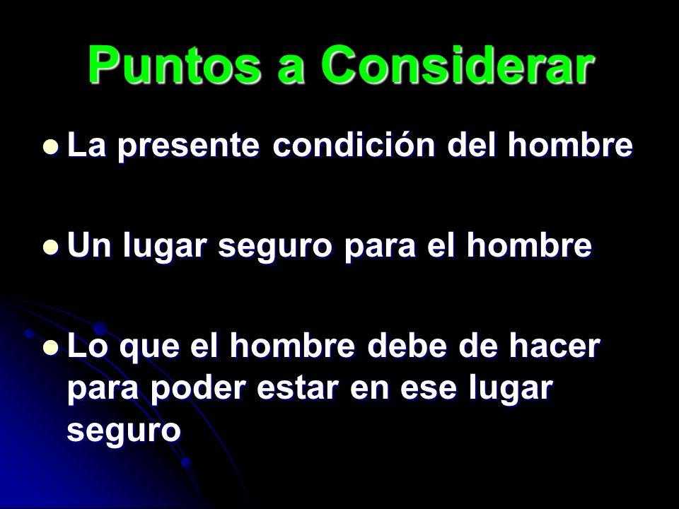 Puntos a Considerar La presente condición del hombre La presente condición del hombre Un lugar seguro para el hombre Un lugar seguro para el hombre Lo