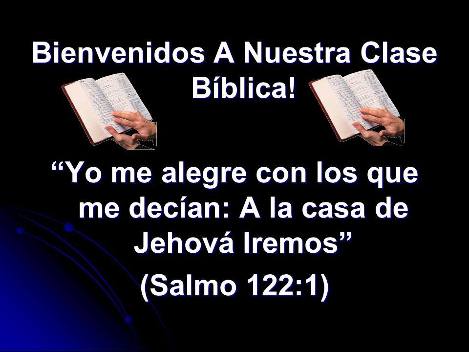Bienvenidos A Nuestra Clase Bíblica! Yo me alegre con los que me decían: A la casa de Jehová Iremos (Salmo 122:1)