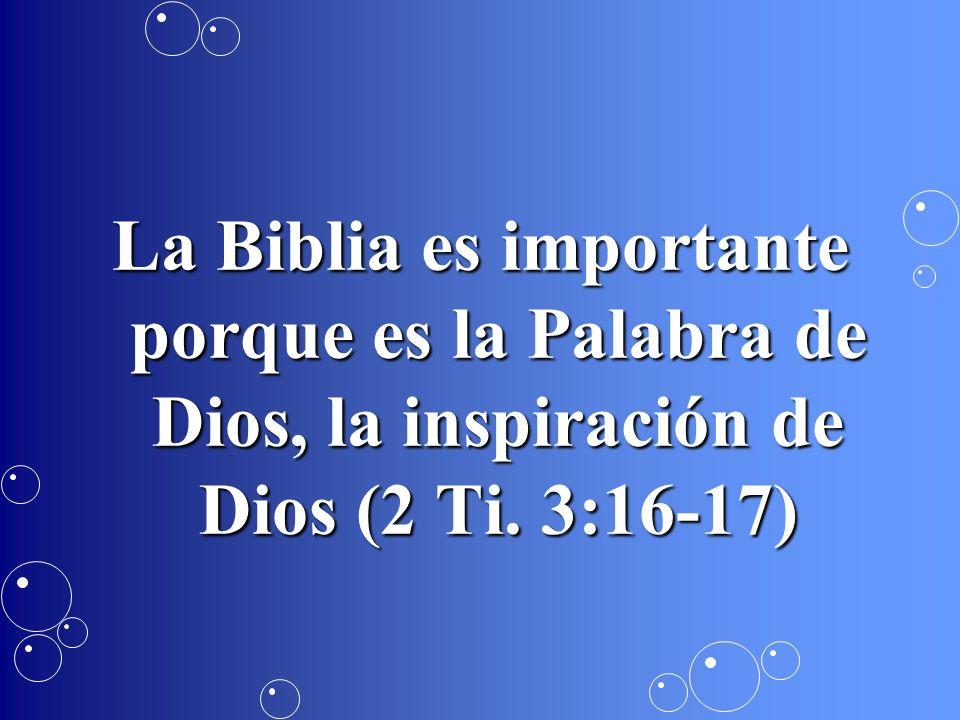 La Biblia es importante porque es la Palabra de Dios, la inspiración de Dios (2 Ti. 3:16-17)