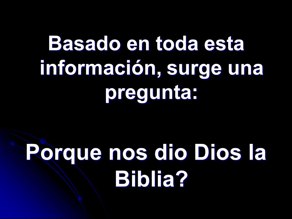 Basado en toda esta información, surge una pregunta: Porque nos dio Dios la Biblia?