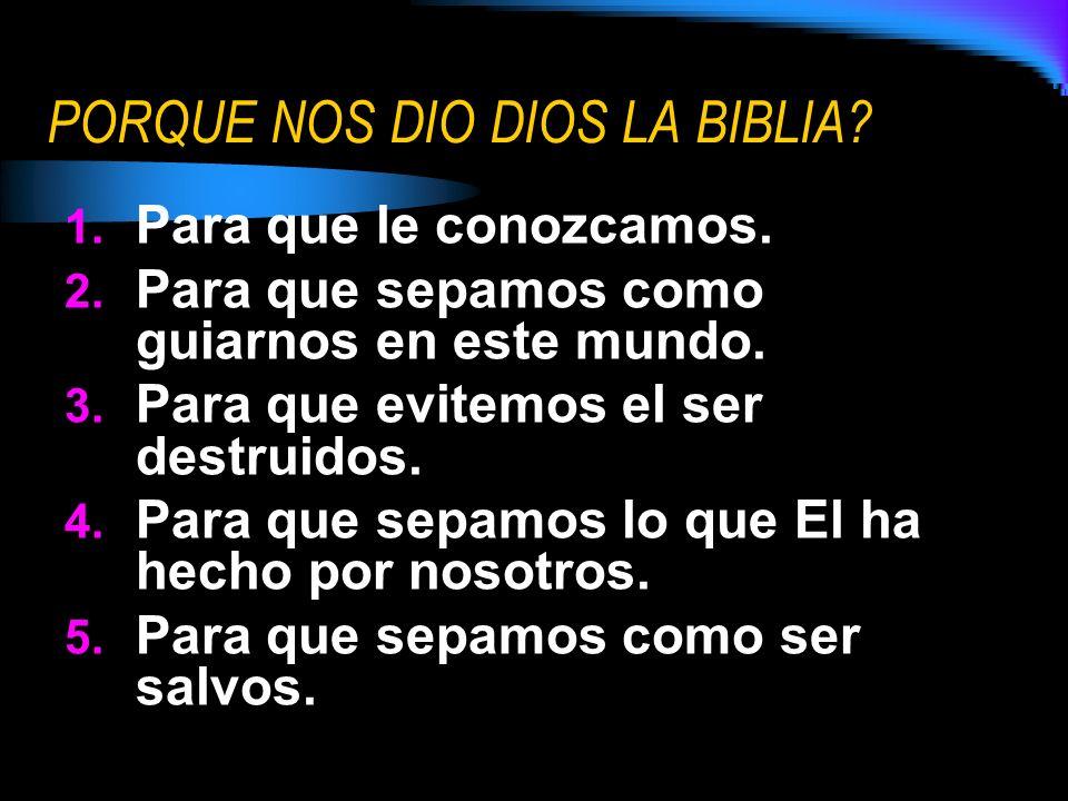 PORQUE NOS DIO DIOS LA BIBLIA? 1. Para que le conozcamos. 2. Para que sepamos como guiarnos en este mundo. 3. Para que evitemos el ser destruidos. 4.