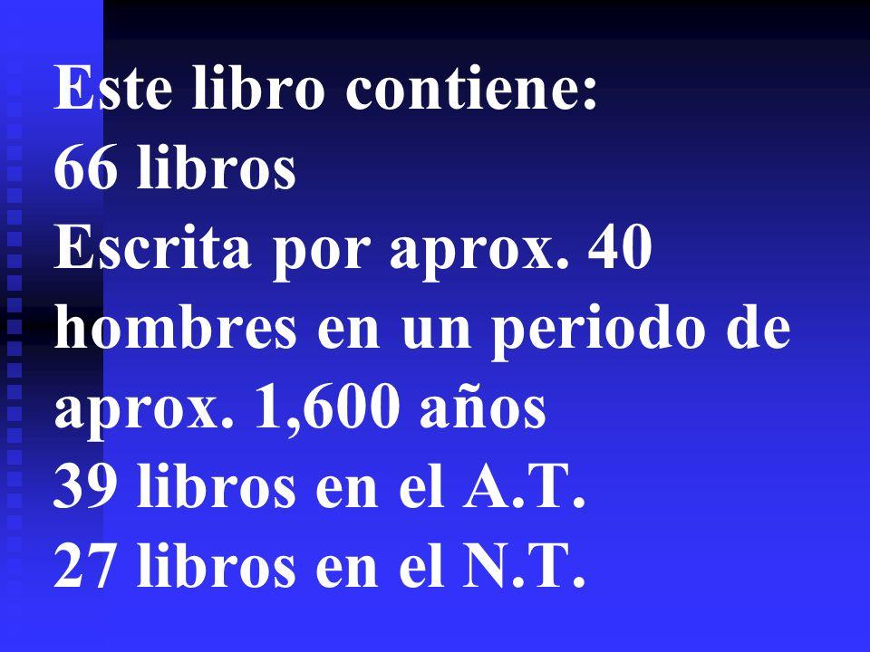 Este libro contiene: 66 libros Escrita por aprox. 40 hombres en un periodo de aprox. 1,600 años 39 libros en el A.T. 27 libros en el N.T.