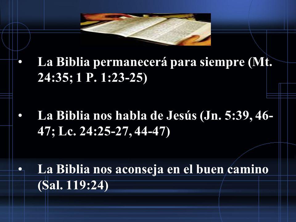 La Biblia permanecerá para siempre (Mt. 24:35; 1 P. 1:23-25) La Biblia nos habla de Jesús (Jn. 5:39, 46- 47; Lc. 24:25-27, 44-47) La Biblia nos aconse