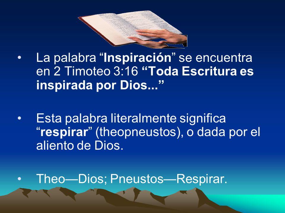 La palabra Inspiración se encuentra en 2 Timoteo 3:16 Toda Escritura es inspirada por Dios... Esta palabra literalmente significarespirar (theopneusto