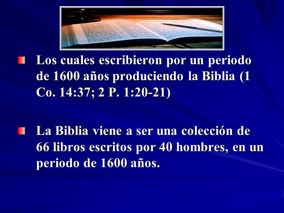 Los cuales escribieron por un periodo de 1600 años produciendo la Biblia (1 Co. 14:37; 2 P. 1:20-21) La Biblia viene a ser una colección de 66 libros