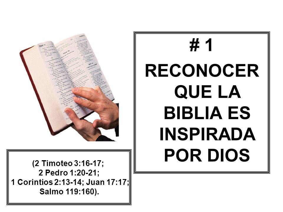 # 1 RECONOCER QUE LA BIBLIA ES INSPIRADA POR DIOS (2 Timoteo 3:16-17; 2 Pedro 1:20-21; 1 Corintios 2:13-14; Juan 17:17; Salmo 119:160).