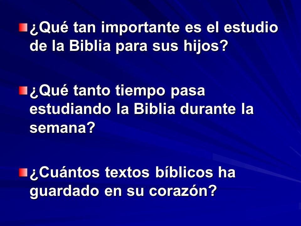 ¿Qué tan importante es el estudio de la Biblia para sus hijos? ¿Qué tanto tiempo pasa estudiando la Biblia durante la semana? ¿Cuántos textos bíblicos