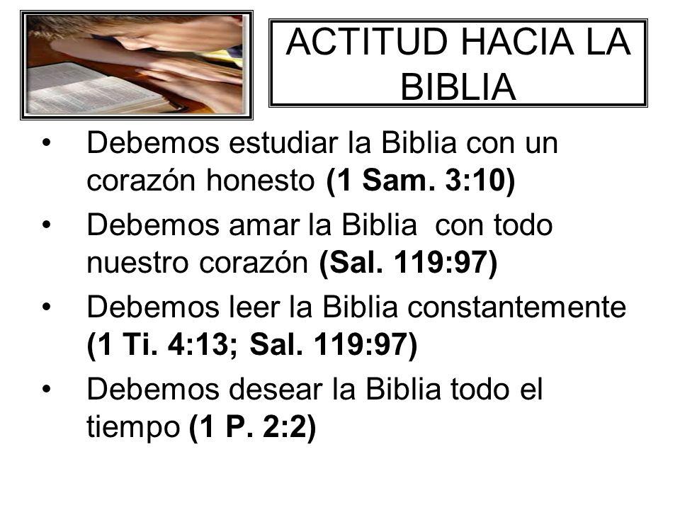 ACTITUD HACIA LA BIBLIA Debemos estudiar la Biblia con un corazón honesto (1 Sam. 3:10) Debemos amar la Biblia con todo nuestro corazón (Sal. 119:97)