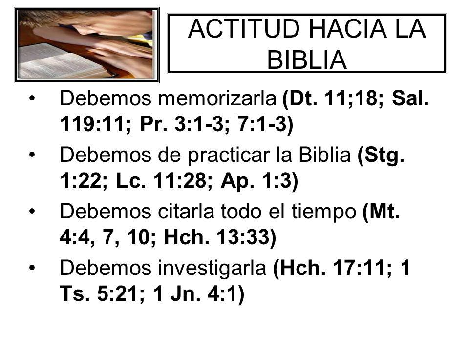 ACTITUD HACIA LA BIBLIA Debemos memorizarla (Dt. 11;18; Sal. 119:11; Pr. 3:1-3; 7:1-3) Debemos de practicar la Biblia (Stg. 1:22; Lc. 11:28; Ap. 1:3)
