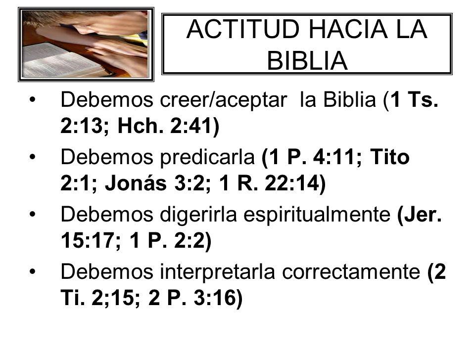 ACTITUD HACIA LA BIBLIA Debemos creer/aceptar la Biblia (1 Ts. 2:13; Hch. 2:41) Debemos predicarla (1 P. 4:11; Tito 2:1; Jonás 3:2; 1 R. 22:14) Debemo