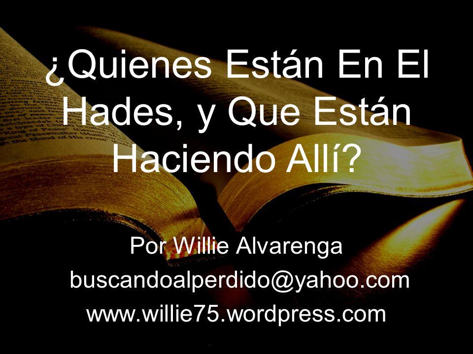 ¿Quienes Están En El Hades, y Que Están Haciendo Allí? Por Willie Alvarenga buscandoalperdido@yahoo.com www.willie75.wordpress.com